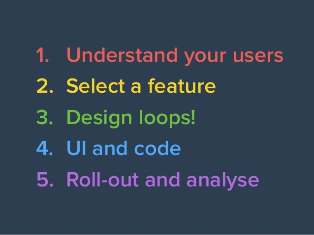 1. Understand your users 2. Select a feature 3. Design loops! 4. UI and code 5. Roll-out and analyse