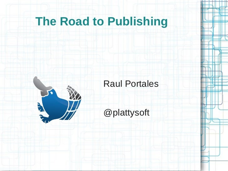 The Road to Publishing           Raul Portales           @plattysoft