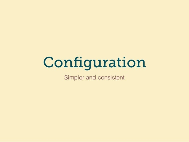 Configuration Simpler and consistent
