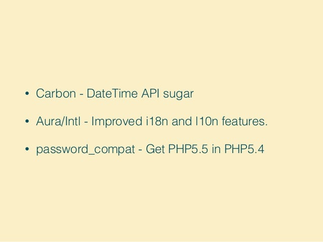 • Carbon - DateTime API sugar • Aura/Intl - Improved i18n and l10n features. • password_compat - Get PHP5.5 in PHP5.4