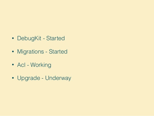 • DebugKit - Started • Migrations - Started • Acl - Working • Upgrade - Underway