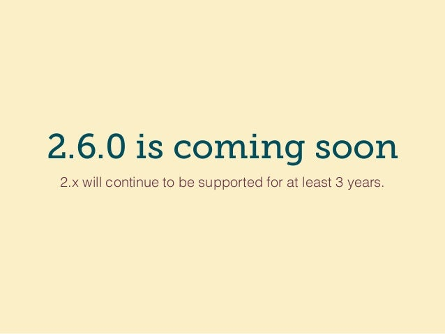 2.6.0 is coming soon 2.x will continue to be supported for at least 3 years.