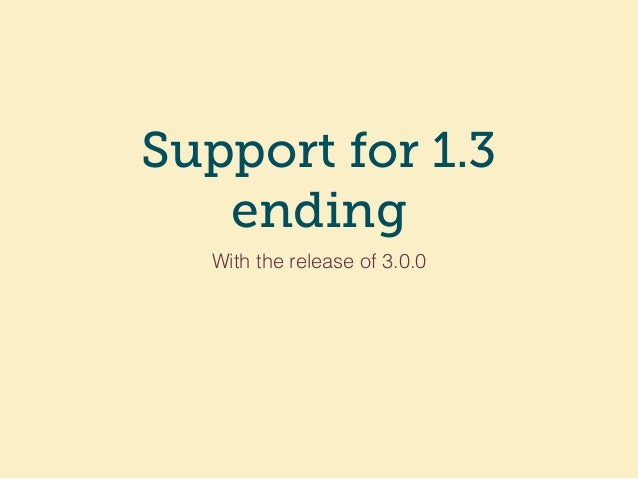 Support for 1.3 ending With the release of 3.0.0