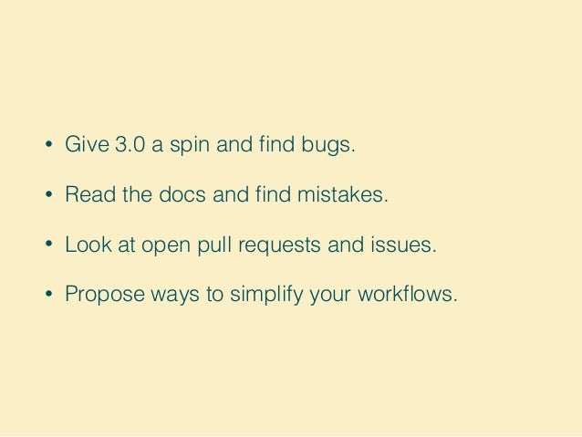 • Give 3.0 a spin and find bugs. • Read the docs and find mistakes. • Look at open pull requests and issues. • Propose ways ...