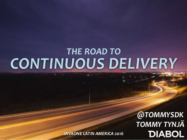 CONTINUOUS	DELIVERY THE	ROAD	TO @TOMMYSDK	 TOMMY	TYNJÄ JAVAONE	LATIN	AMERICA	2016