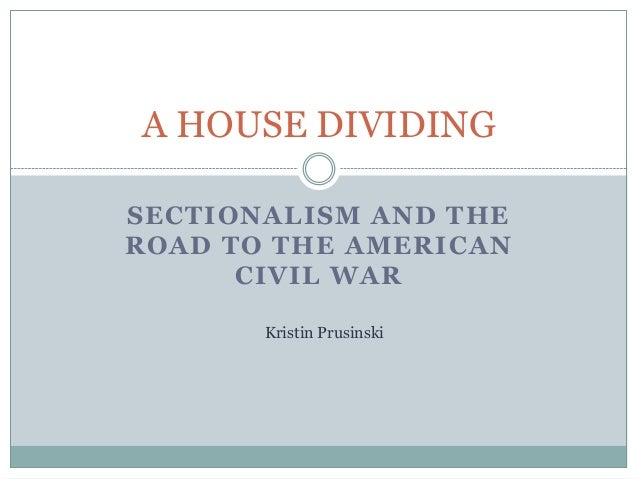 A HOUSE DIVIDINGSECTIONALISM AND THEROAD TO THE AMERICAN      CIVIL WAR       Kristin Prusinski