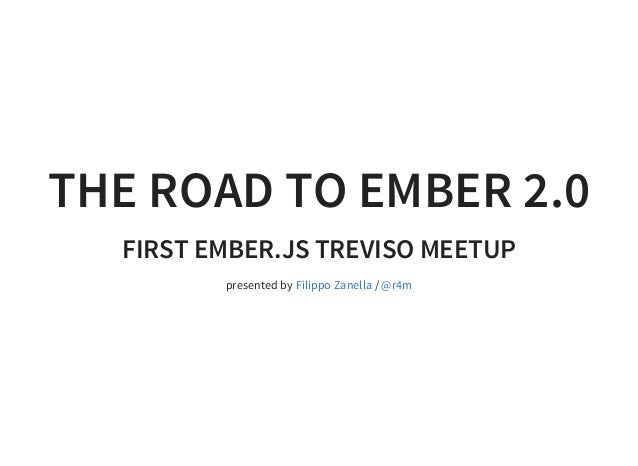 THE ROAD TO EMBER 2.0 FIRST EMBER.JS TREVISO MEETUP presented by /Filippo Zanella @r4m