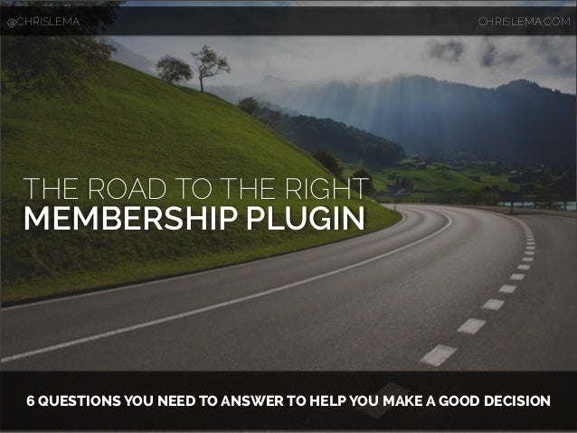 THE ROAD TO THE RIGHT MEMBERSHIP PLUGIN 6 QUESTIONS YOU NEED TO ANSWER TO HELP YOU MAKE A GOOD DECISION @CHRISLEMA CHRISLE...