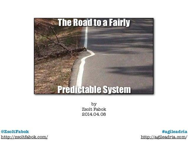 @ZsoltFabok http://zsoltfabok.com/ #agileadria http://agileadria.com/ by Zsolt Fabok 2014.04.08 The Road to a Fairly Predi...