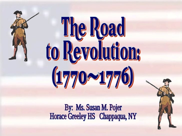 The Road to Revolution: (1770-1776) By:  Ms. Susan M. Pojer Horace Greeley HS  Chappaqua, NY
