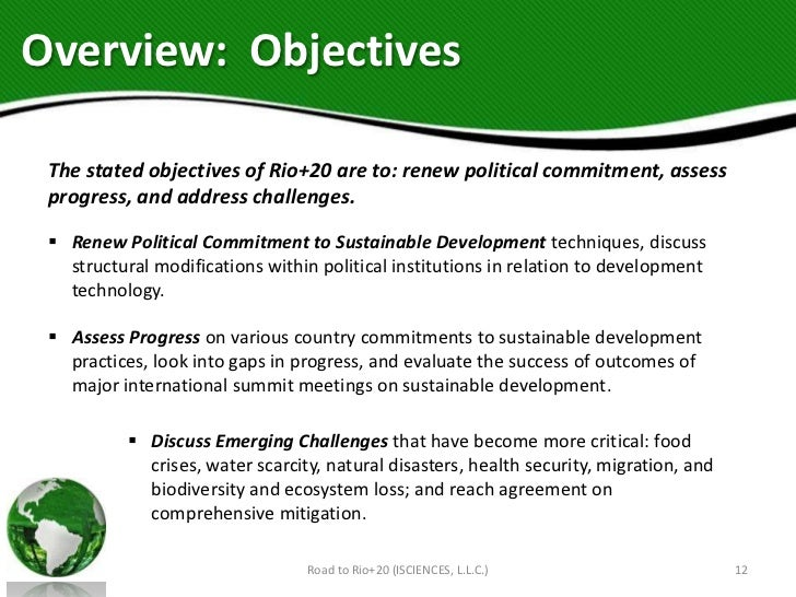 Overview: Objectives The stated objectives of Rio+20 are to: renew political commitment, assess progress, and address chal...