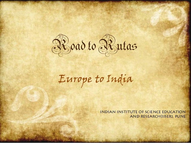 Road to Rutas Europe to India         INDIAN INSTITUTE OF SCIENCE EDUCATION                      AND RESEARCH(IISER), PUNE