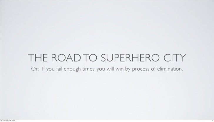 THE ROAD TO SUPERHERO CITY                          Or: If you fail enough times, you will win by process of elimination. ...