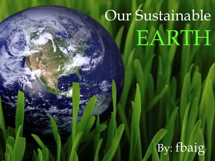 Our Sustainable  EARTH By:  fbaig