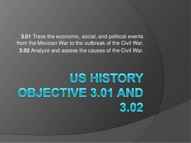 3.01 Trace the economic, social, and political eventsfrom the Mexican War to the outbreak of the Civil War.  3.02 Analyze ...
