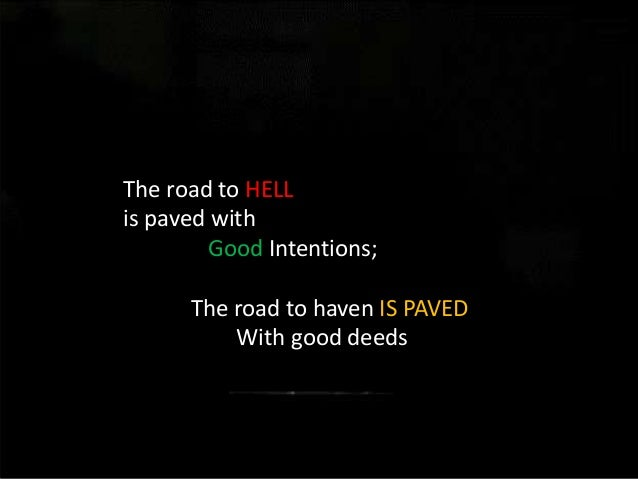 Road to the hell is paved with good intentions