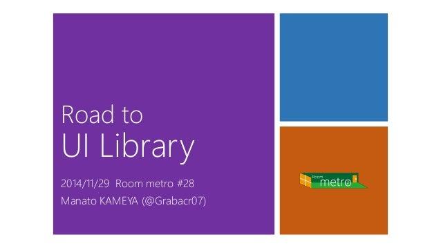 Road toUI Library  2014/11/29 Room metro #28Manato KAMEYA (@Grabacr07)
