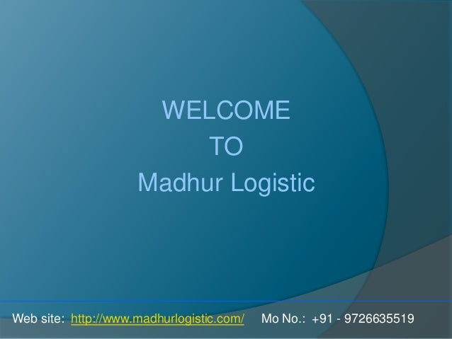 WELCOME TO Madhur Logistic Web site: http://www.madhurlogistic.com/ Mo No.: +91 - 9726635519
