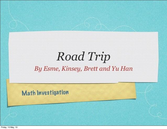 Math InvestigationRoad TripBy Esme, Kinsey, Brett and Yu HanFriday, 10 May, 13