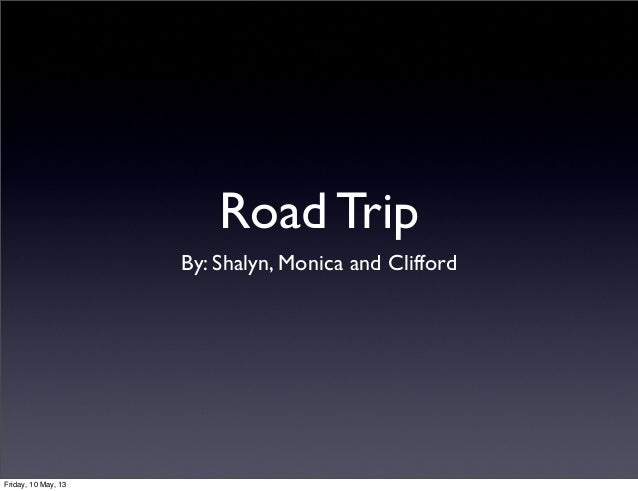 Road TripBy: Shalyn, Monica and CliffordFriday, 10 May, 13