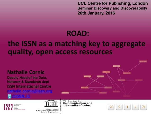 11 ROAD: the ISSN as a matching key to aggregate quality, open access resources Nathalie Cornic Deputy Head of the Data, N...