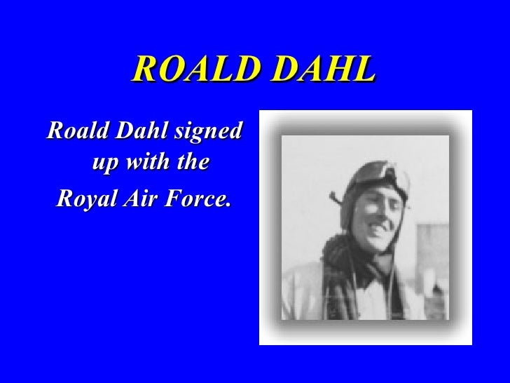 ROALD DAHL <ul><li>Roald Dahl signed up with the  </li></ul><ul><li>Royal Air Force. </li></ul>