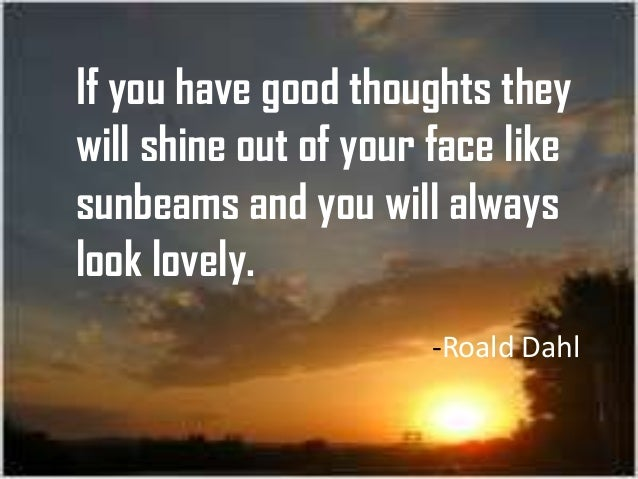 If you have good thoughts they will shine out of your face like sunbeams and you will always look lovely. -Roald Dahl