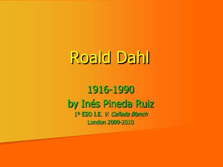 RoaldDahl<br />1916-1990<br />by InésPineda Ruiz<br />1º ESO I.E. V. Cañada Blanch<br />London 2009-2010<br />