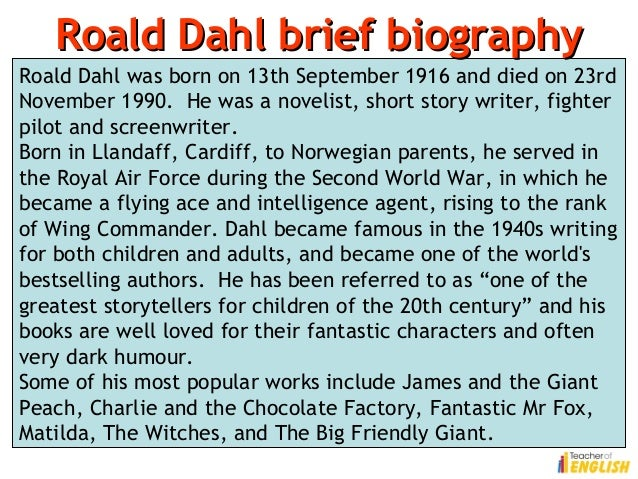 roald dahl brief biography Mini bio (2) roald dahl was born in wales in 1916 he served as a fighter pilot in the british raf (royal air force) during world war ii - imdb mini biography by: matt dicker roald dahl was a famous short story writer who became one of the most successful and beloved children's writers of all.