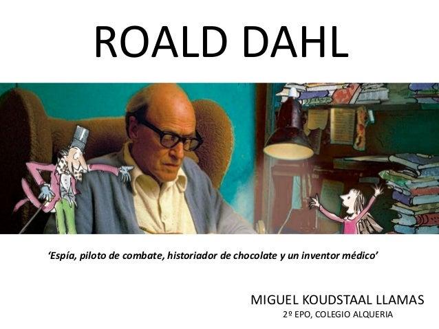 'Espía, piloto de combate, historiador de chocolate y un inventor médico' ROALD DAHL MIGUEL KOUDSTAAL LLAMAS 2º EPO, COLEG...
