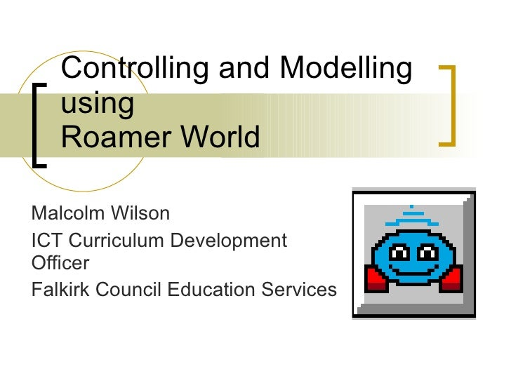 Controlling and Modelling using Roamer World Malcolm Wilson ICT Curriculum Development Officer Falkirk Council Education S...