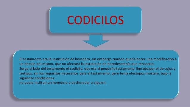 CODICILOS El testamento era la institución de heredero, sin embargo cuando quería hacer una modificación a un detalle del ...