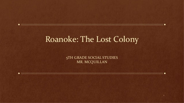 Roanoke: The Lost Colony 5TH GRADE SOCIAL STUDIES MR. MCQUILLAN  1