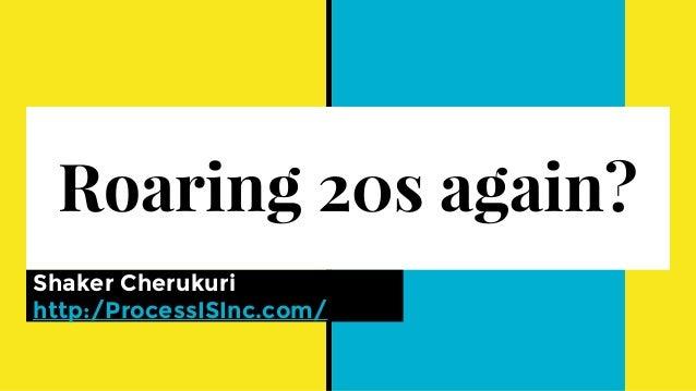 Roaring 20s again? Shaker Cherukuri http:/ProcessISInc.com/