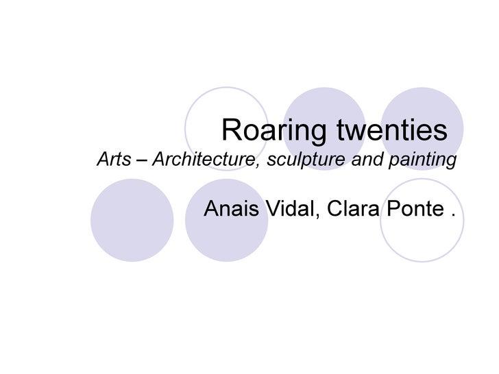 Roaring twenties  Arts – Architecture, sculpture and painting Anais Vidal, Clara Ponte .