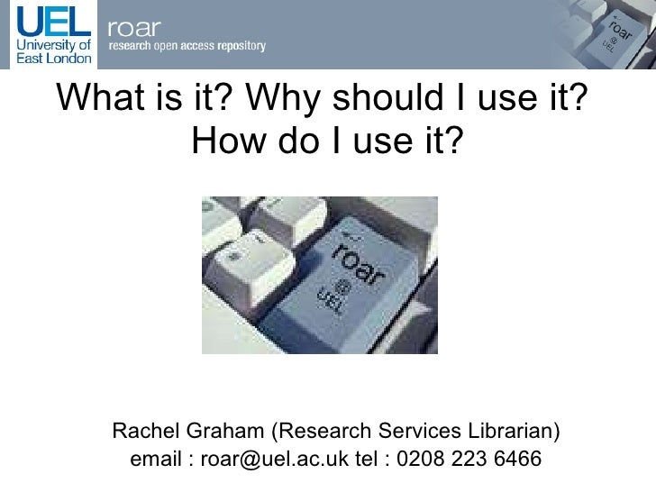What is it? Why should I use it?  How do I use it? Rachel Graham (Research Services Librarian) email : roar@uel.ac.uk tel ...