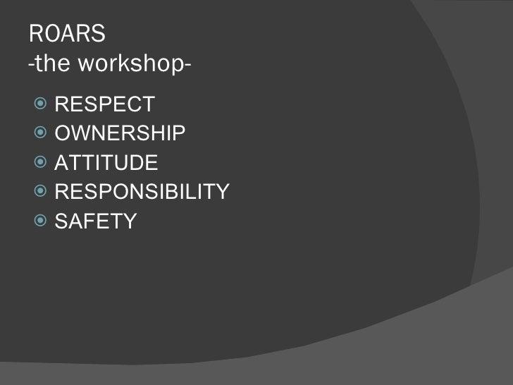 ROARS -the workshop- <ul><li>RESPECT </li></ul><ul><li>OWNERSHIP </li></ul><ul><li>ATTITUDE </li></ul><ul><li>RESPONSIBILI...