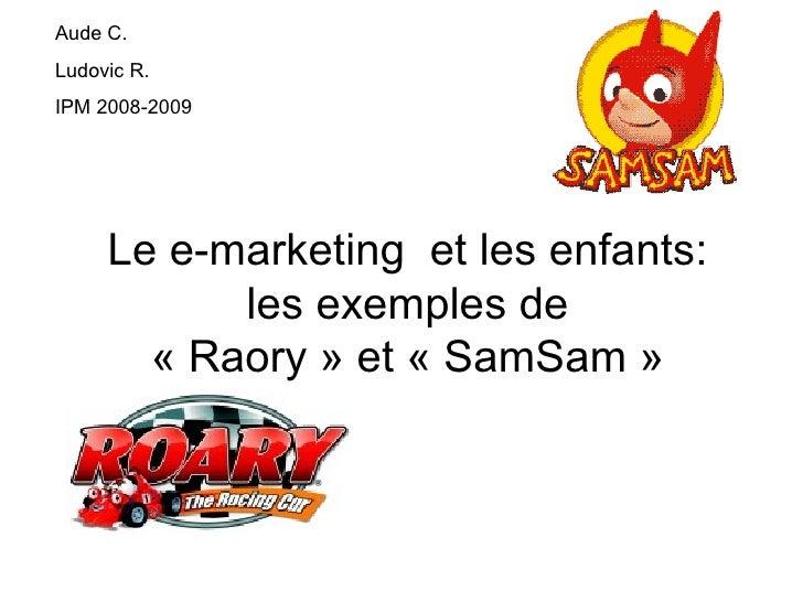 Le e-marketing  et les enfants: les exemples de « Raory » et « SamSam » Aude C. Ludovic R. IPM 2008-2009