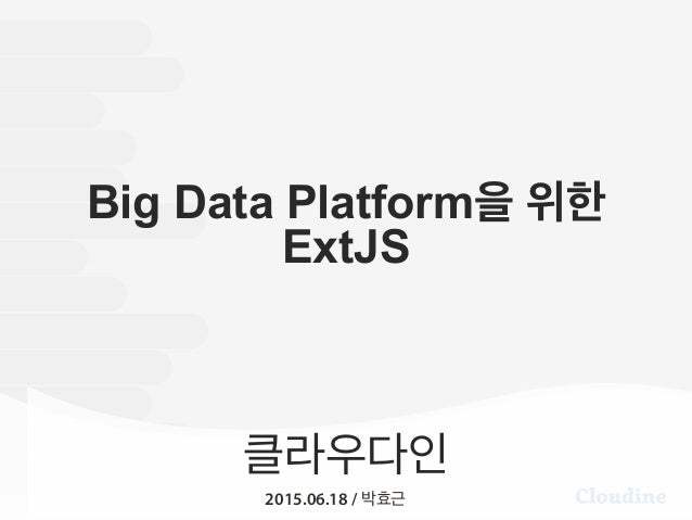 클라우다인 2015.06.18 / 박효근 Big Data Platform을 위한 ExtJS