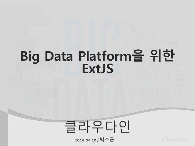 클라우다인 2015.05.19 / 박효근 Big Data Platform을 위한 ExtJS