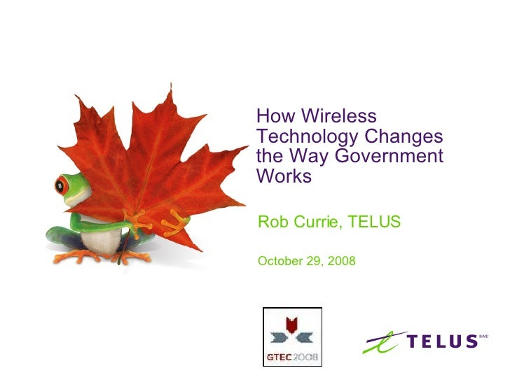 How Wireless Technology Changes the Way Government Works  Rob Currie, TELUS October 29, 2008