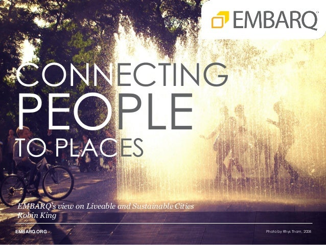 CONNECTING  PEOPLE TO PLACES  EMBARQ's view on Liveable and Sustainable Cities Robin King EMBARQ.ORG  Photo by Rhys Thom, ...