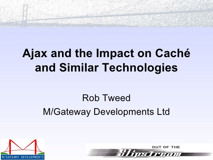 Ajax and the Impact on Caché and Similar Technologies Rob Tweed M/Gateway Developments Ltd