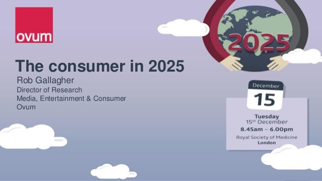 The consumer in 2025 Rob Gallagher Director of Research Media, Entertainment & Consumer Ovum