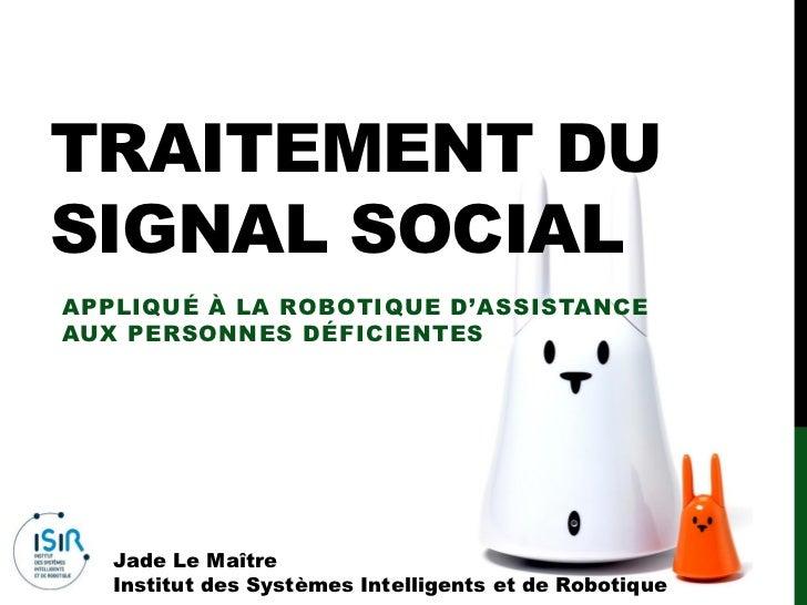 TRAITEMENT DUSIGNAL SOCIALAPPLIQUÉ À LA ROBOTIQUE D'ASSISTANCEAUX PERSONNES DÉFICIENTES   Jade Le Maître   Institut des Sy...