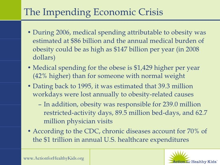 The Impending Economic Crisis <ul><li>During 2006, medical spending attributable to obesity was estimated at $86 billion a...
