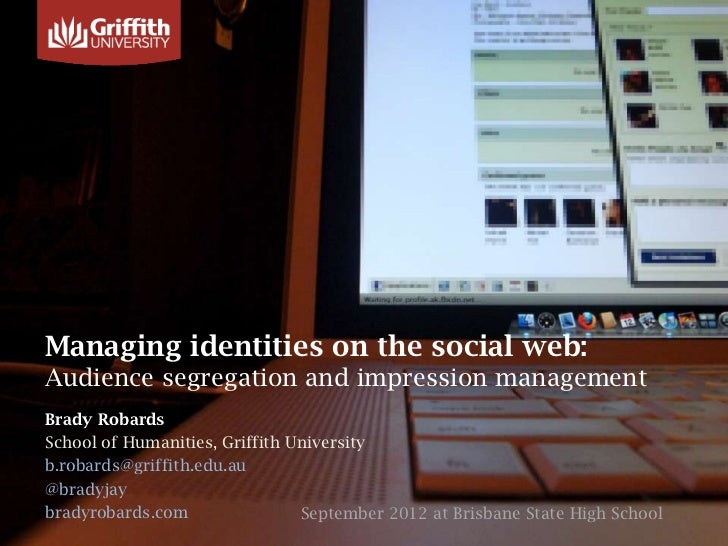 Managing identities on the social web:Audience segregation and impression managementBrady RobardsSchool of Humanities, Gri...