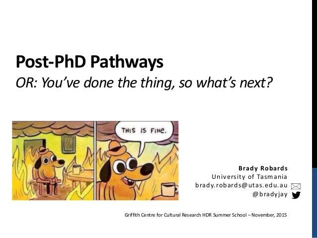 Post-PhD Pathways OR: You've done the thing, so what's next? Brady Robards University of Tasmania brady.robards@utas.edu.a...