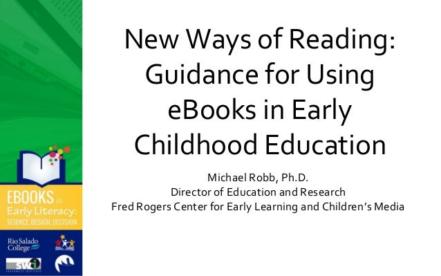 New Ways of Reading: Guidance for Using eBooks in Early Childhood Education Michael Robb, Ph.D. Director of Education and ...