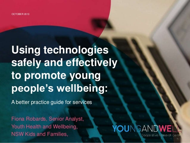 OCTOBER 2013  Using technologies safely and effectively to promote young people's wellbeing: A better practice guide for s...